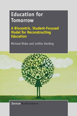 Education for Tomorrow: A Biocentric, Student-Focused Model for Reconstructing Education - Risku, Michael