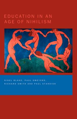 Education in an Age of Nihilism: Education and Moral Standards - Blake, Nigel, and Smeyers, Paul, and Smith, Richard, Dr.