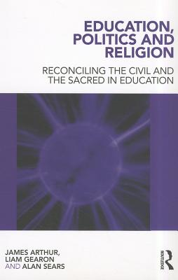 Education, Politics and Religion: Reconciling the Civil and the Sacred in Education - Arthur, James, and Gearon, Liam, and Sears, Alan