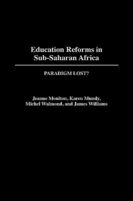 Education Reforms in Sub-Saharan Africa: Paradigm Lost? - Moulton, Jeanne, and Mundy, Karen, and Welmond, Michel (Editor)