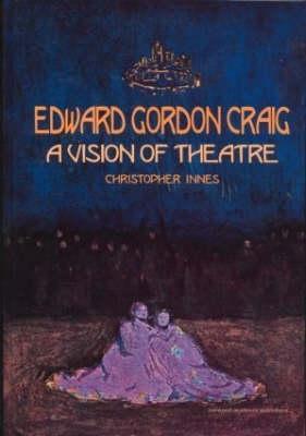Edward Gordon Craig: A Vision of Theatre - Innes, C D
