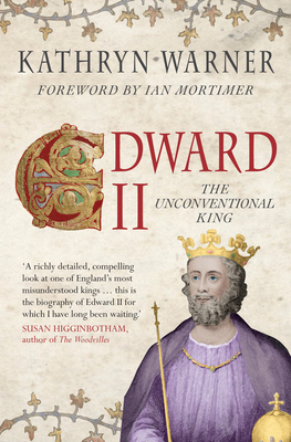 Edward II: The Unconventional King - Warner, Kathryn, and Mortimer, Ian (Foreword by)