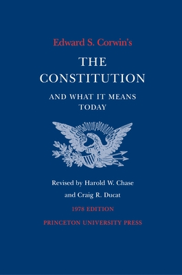 Edward S. Corwin's Constitution and What It Means Today: 1978 Edition - Corwin, Edward S, and Chase, Harold W (Editor), and Ducat, Craig R (Editor)