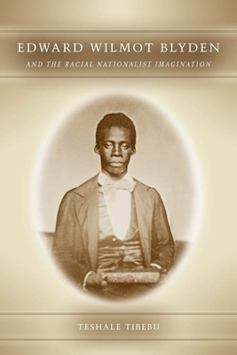 Edward Wilmot Blyden and the Racial Nationalist Imagination - Tibebu, Teshale