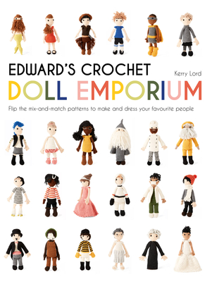 Edward's Crochet Doll Emporium: Flip the mix-and-match patterns to make and dress your favourite people - Lord, Kerry