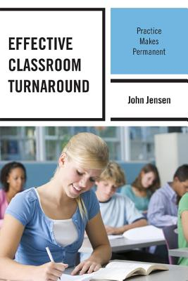 Effective Classroom Turnaround: Practice Makes Permanent - Jensen, John