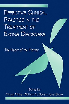 Effective Clinical Practice in the Treatment of Eating Disorders: The Heart of the Matter - Maine Margo, and Maine, Margo (Editor), and Davis, William N (Editor)