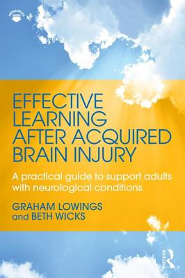 Effective Learning after Acquired Brain Injury: A practical guide to support adults with neurological conditions - Lowings, Graham, and Wicks, Beth