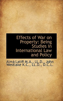 Effects of War on Property: Being Studies in International Law and Policy - Latifi, Alm, and Westlake, John