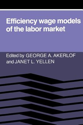 Efficiency Wage Models of the Labor Market - Akerlof, George A (Editor), and Yellen, Janet L (Editor)