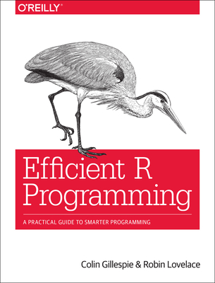 Efficient R Programming: A Practical Guide to Smarter Programming - Gillespie, Colin, and Lovelace, Robin