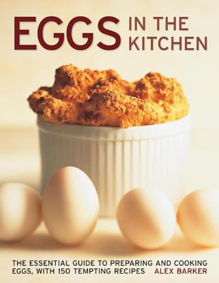 Eggs in the Kitchen: The Essential Guide to Preparing and Cooking Eggs - Barker, Alex