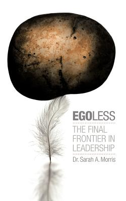 Egoless: The Final Frontier in Leadership - Morris, Sarah A, Dr.