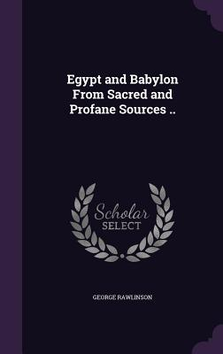 Egypt and Babylon from Sacred and Profane Sources .. - Rawlinson, George