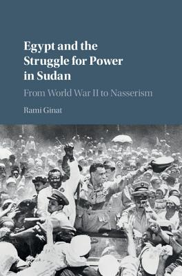 Egypt and the Struggle for Power in Sudan: From World War II to Nasserism - Ginat, Rami