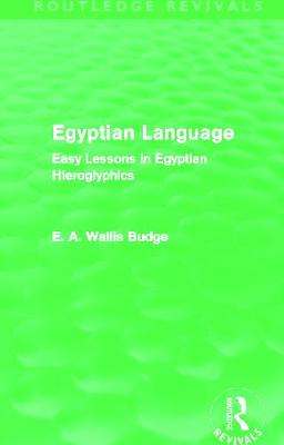 Egyptian Language: Easy Lessons in Egyptian Hieroglyphics - Budge, E. A. Wallis
