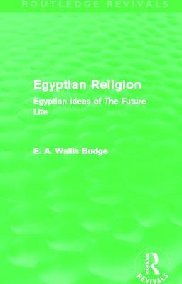 Egyptian Religion: Egyptian Ideas of The Future Life - Budge, E. A. Wallis