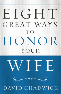 Eight Great Ways(tm) to Honor Your Wife - Chadwick, David