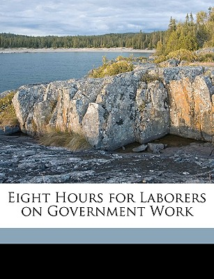 Eight Hours for Laborers on Government Work - United States Congress Senate Committ (Creator)