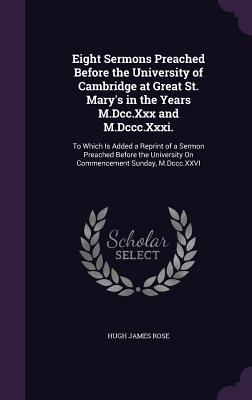 Eight Sermons Preached Before the University of Cambridge at Great St. Mary's in the Years M.DCC.XXX and M.DCCC.XXXI.: To Which Is Added a Reprint of a Sermon Preached Before the University on Commencement Sunday, M.DCCC.XXVI - Rose, Hugh James