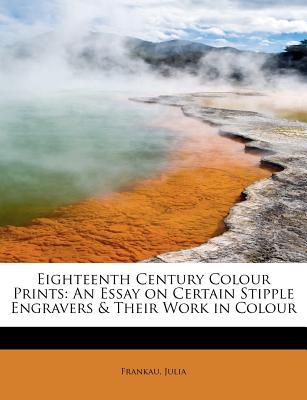 Eighteenth Century Colour Prints: An Essay on Certain Stipple Engravers & Their Work in Colour - Julia, Frankau