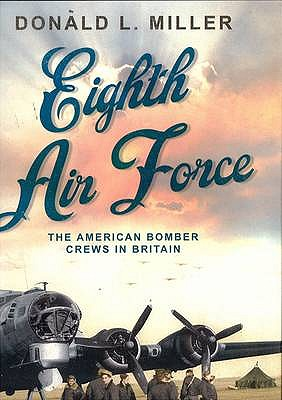 Eighth Air Force: The American Bomber Crews in Britain - Miller, Donald L.