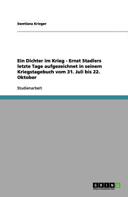 Ein Dichter Im Krieg - Ernst Stadlers Letzte Tage Aufgezeichnet in Seinem Kriegstagebuch Vom 31. Juli Bis 22. Oktober - Krieger, Swetlana