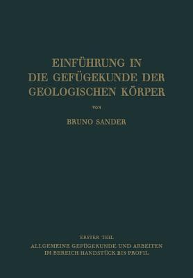 Einfuhrung in Die Gefugekunde Der Geologischen Korper: Erster Teil: Allgemeine Gefugekunde Und Arbeiten Im Bereich Handstuck Bis Profil - Sander, Bruno