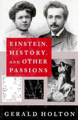 Einstein, History, and Other Passions - Holton, Gerald