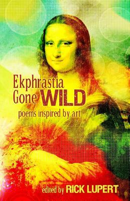 Ekphrastia Gone Wild: poems inspired by art - Lupert, Rick