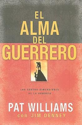 El Alma del Guerrero: Las Cuatro Dimensiones de la Hombria - Williams, Pat, and Denney, Jim