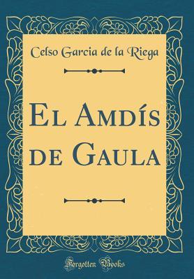 El Amdis de Gaula (Classic Reprint) - Riega, Celso Garcia De La