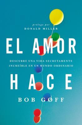 El Amor Hace: Descubre Una Vida Secretamente Increible En Un Mundo Ordinario - Goff, Bob