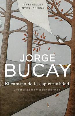 El Camino de La Espiritualidad: Llegar a la Cima y Seguir Subiendo - Bucay, Jorge