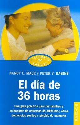 El Dia de 36 Horas: Una Guia Practica Para las Familias y Cuidadores de Enfermos de Alzheimer, Otras Demencias Seniles y Perdida de Memoria - Mace, Nancy L, Ms., M.A., and Rabins, Peter V, Dr., M.D., M.P.H.
