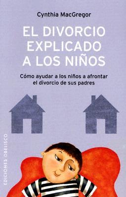 El Divorcio Explicado A los Ninos: Como Ayudar A los Ninos A Afrontar el Divorcio de Sus Padres - MacGregor, Cynthia