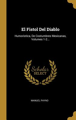 El Fistol del Diablo: Humoristica, de Costumbres Mexicanas, Volumes 1-2... - Payno, Manuel