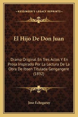 El Hijo de Don Juan: Drama Original En Tres Actos y En Prosa Inspirado Por La Lectura de La Obra de Ibsen Titulada Gengangere (1892) - Echegaray, Jose