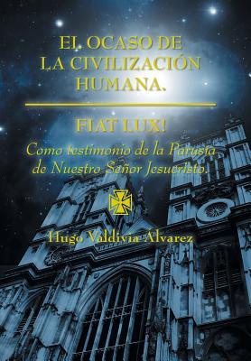 El Ocaso de La Civilizacion Humana.: Fiat Lux! - Alvarez, Hugo Valdivia