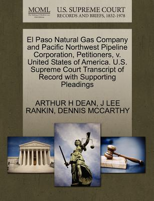 El Paso Natural Gas Company and Pacific Northwest Pipeline Corporation, Petitioners, V. United States of America. U.S. Supreme Court Transcript of Record with Supporting Pleadings - Dean, Arthur H, and Rankin, J Lee, and McCarthy, Dennis