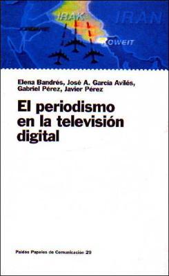 El Periodismo En La Television Digital - Bandres, Elena, and Garcia Aviles, Jose A, and Perez, Gabriel