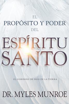 El Prop?sito Y El Poder del Esp?ritu Santo: El Gobierno de Dios En La Tierra (Spanish Language Edition, Purpose and Power of the Holy Spirit (Spanish) - Munroe, Myles, Dr.
