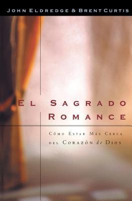 El Sagrado Romance: Como Estar Mas Cerca del Corazon de Dios - Eldredge, John, and Curtis, Brent