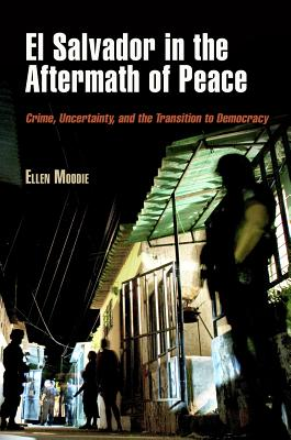 El Salvador in the Aftermath of Peace: Crime, Uncertainty, and the Transition to Democracy - Moodie, Ellen