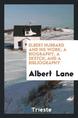 Elbert Hubbard and His Work; A Biography, a Sketch, and a Bibliography - Lane, Albert