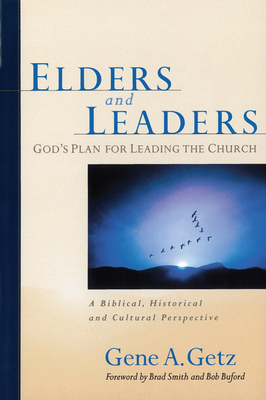 Elders and Leaders: God's Plan for Leading the Church: A Biblical, Historical and Cultural Perspective - Getz, Gene A, Dr., and Smith, Brad (Foreword by), and Buford, Bob (Foreword by)