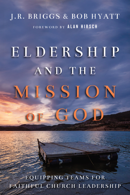 Eldership and the Mission of God: Equipping Teams for Faithful Church Leadership - Briggs, J R, and Hyatt, Bob, and Hirsch, Alan, M.D. (Foreword by)