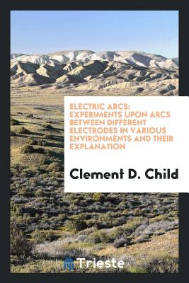 Electric Arcs: Experiments Upon Arcs Between Different Electrodes in Various Environments and Their Explanation - Child, Clement D