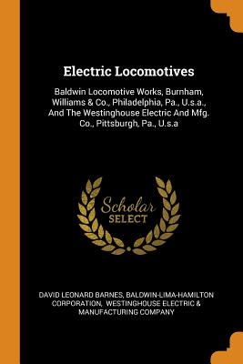 Electric Locomotives: Baldwin Locomotive Works, Burnham, Williams & Co., Philadelphia, Pa., U.S.A., and the Westinghouse Electric and Mfg. Co., Pittsburgh, Pa., U.S.a - Barnes, David Leonard, and Corporation, Baldwin-Lima-Hamilton, and Westinghouse Electric & Manufacturing C (Creator)