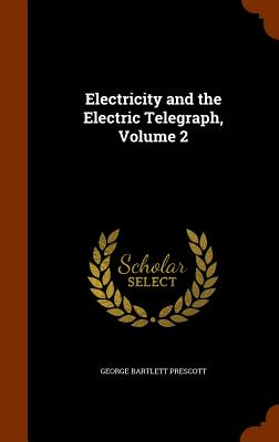 Electricity and the Electric Telegraph, Volume 2 - Prescott, George Bartlett